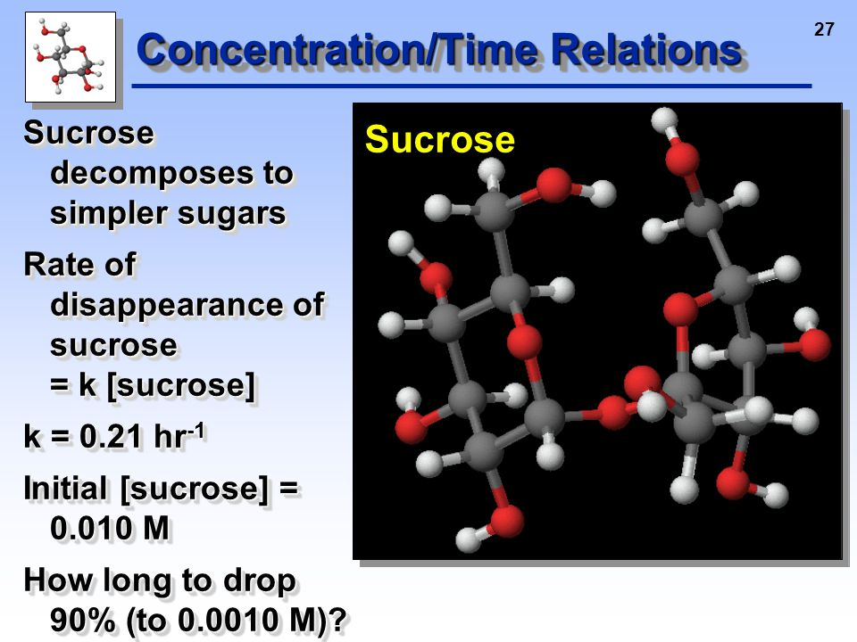 27 Concentration/Time Relations Sucrose decomposes to simpler sugars Rate of disappearance of sucrose = k [sucrose] k = 0.21 hr -1 Initial [sucrose] = 0.010 M How long to drop 90% (to 0.0010 M).