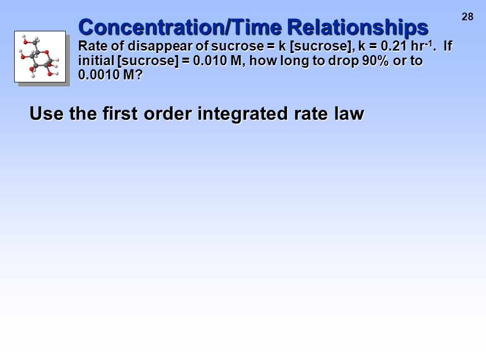 28 Concentration/Time Relationships Rate of disappear of sucrose = k [sucrose], k = 0.21 hr -1.