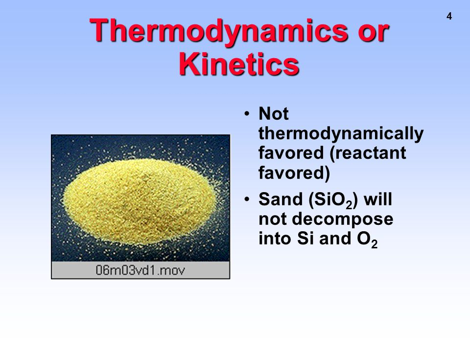 4 Thermodynamics or Kinetics Not thermodynamically favored (reactant favored) Sand (SiO 2 ) will not decompose into Si and O 2