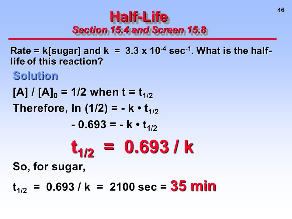 46 Half-Life Section 15.4 and Screen 15.8 Solution [A] / [A] 0 = 1/2 when t = t 1/2 Therefore, ln (1/2) = - k t 1/2 - 0.693 = - k t 1/2 t 1/2 = 0.693 / k t 1/2 = 0.693 / k So, for sugar, t 1/2 = 0.693 / k = 2100 sec = 35 min Rate = k[sugar] and k = 3.3 x 10 -4 sec -1.