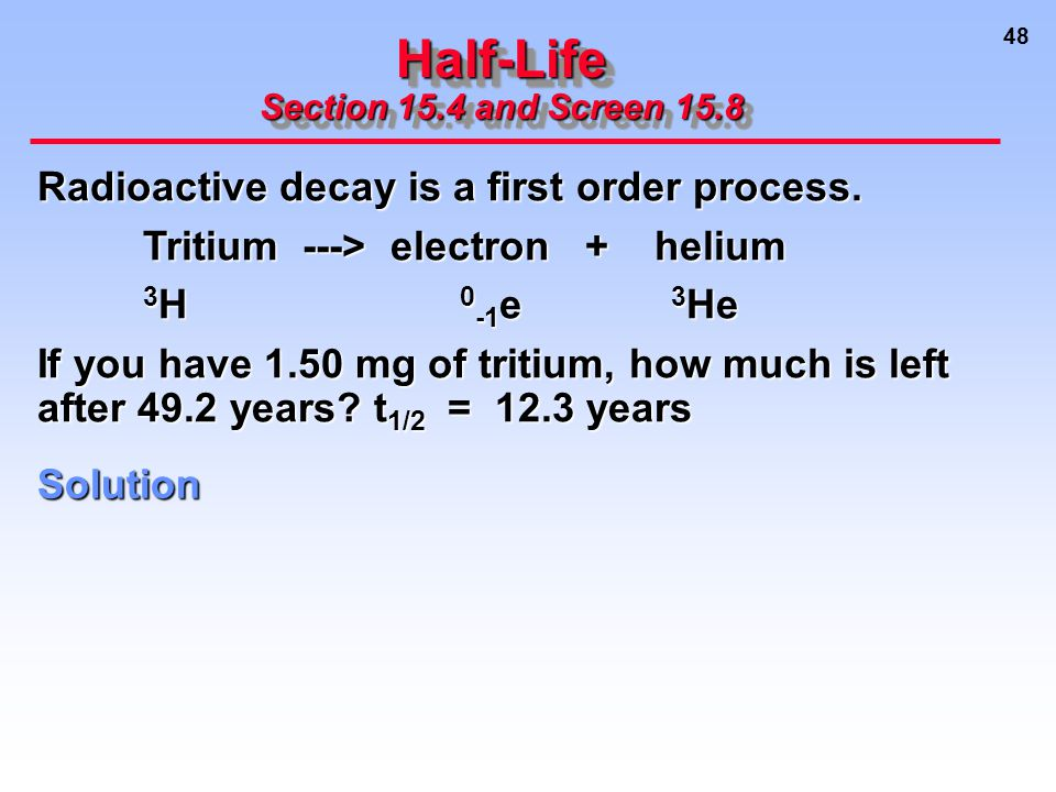 48 Half-Life Section 15.4 and Screen 15.8 Solution Radioactive decay is a first order process.