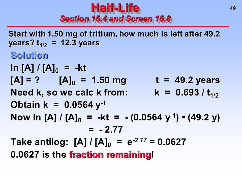 49 Half-Life Section 15.4 and Screen 15.8 Solution ln [A] / [A] 0 = -kt [A] = [A] 0 = 1.50 mgt = 49.2 years Need k, so we calc k from: k = 0.693 / t 1/2 Obtain k = 0.0564 y -1 Now ln [A] / [A] 0 = -kt = - (0.0564 y -1 ) (49.2 y) = - 2.77 = - 2.77 Take antilog: [A] / [A] 0 = e -2.77 = 0.0627 0.0627 is the fraction remaining.