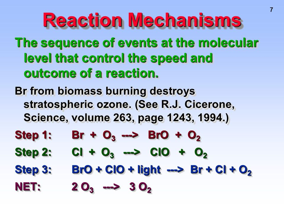 7 Reaction Mechanisms The sequence of events at the molecular level that control the speed and outcome of a reaction.