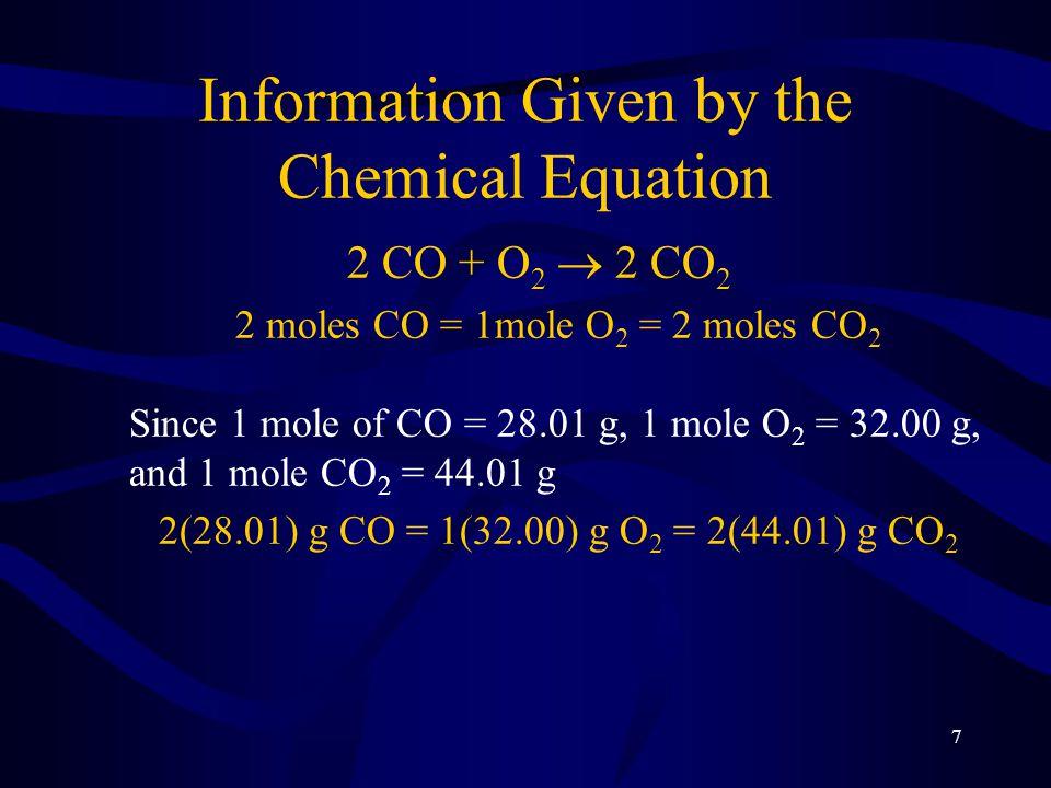 7 Information Given by the Chemical Equation 2 CO + O 2  2 CO 2 2 moles CO = 1mole O 2 = 2 moles CO 2 Since 1 mole of CO = 28.01 g, 1 mole O 2 = 32.0