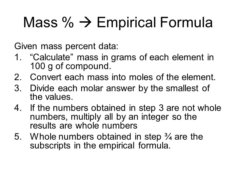 Mass %  Empirical Formula Given mass percent data: 1. Calculate mass in grams of each element in 100 g of compound.