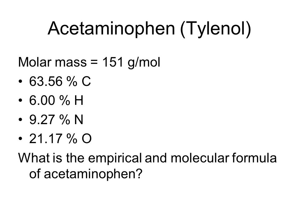 Acetaminophen (Tylenol) Molar mass = 151 g/mol 63.56 % C 6.00 % H 9.27 % N 21.17 % O What is the empirical and molecular formula of acetaminophen?