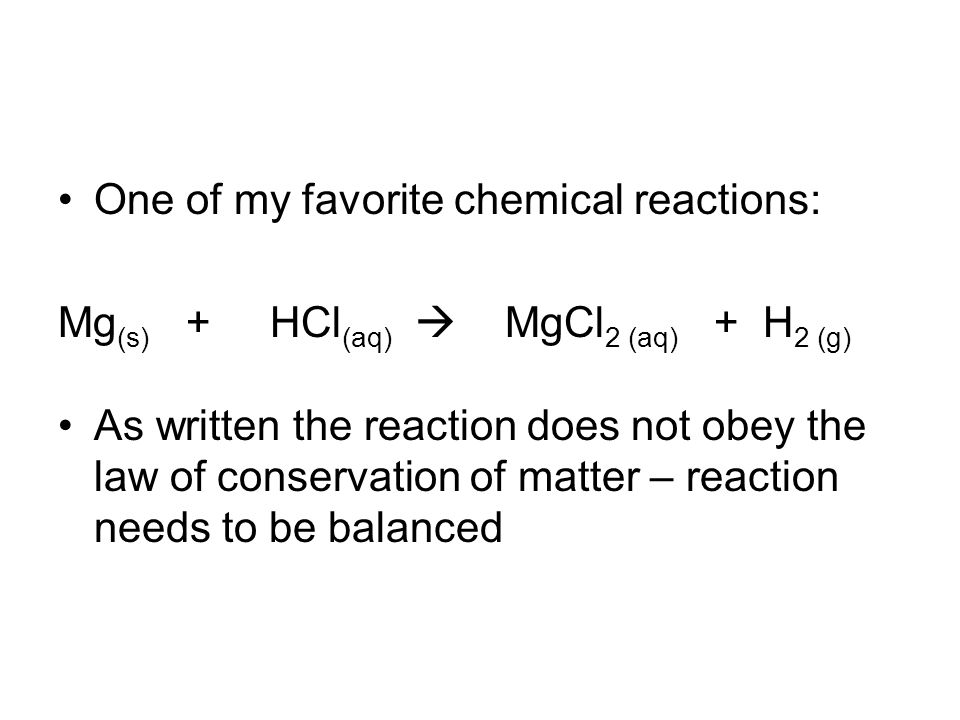 One of my favorite chemical reactions: Mg (s) + HCl (aq)  MgCl 2 (aq) + H 2 (g) As written the reaction does not obey the law of conservation of matter – reaction needs to be balanced