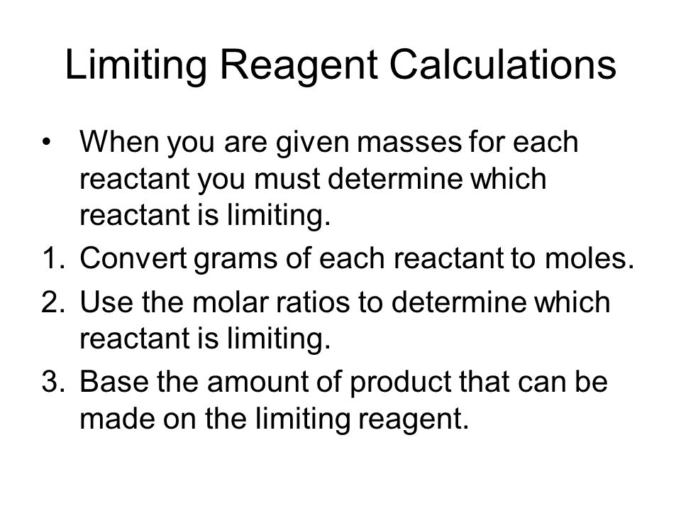 Limiting Reagent Calculations When you are given masses for each reactant you must determine which reactant is limiting.