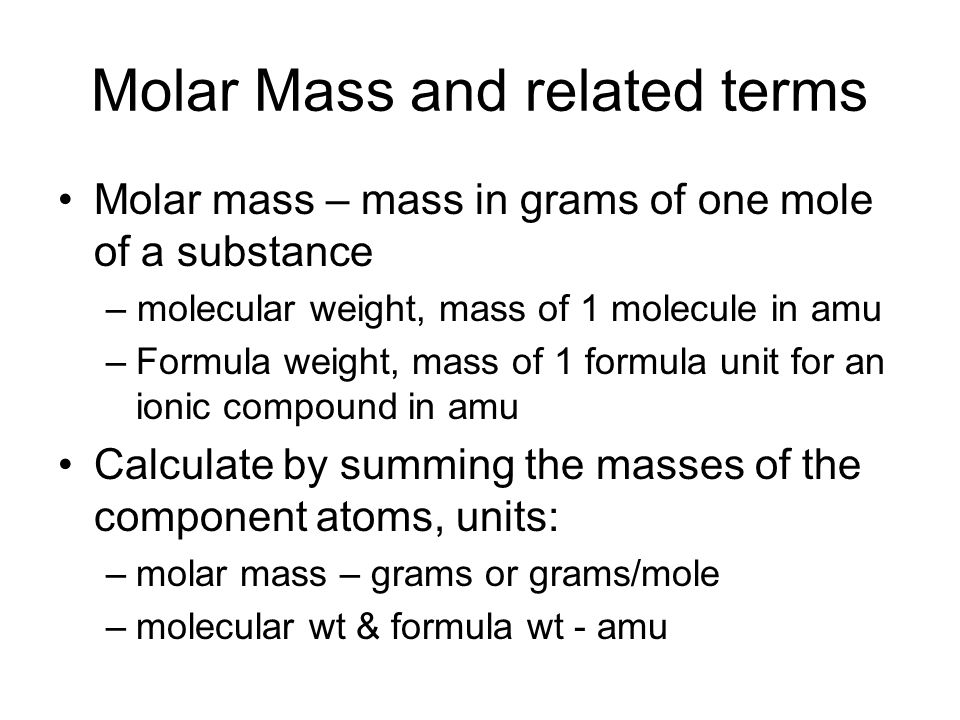 Molar Mass and related terms Molar mass – mass in grams of one mole of a substance – molecular weight, mass of 1 molecule in amu –Formula weight, mass of 1 formula unit for an ionic compound in amu Calculate by summing the masses of the component atoms, units: –molar mass – grams or grams/mole –molecular wt & formula wt - amu