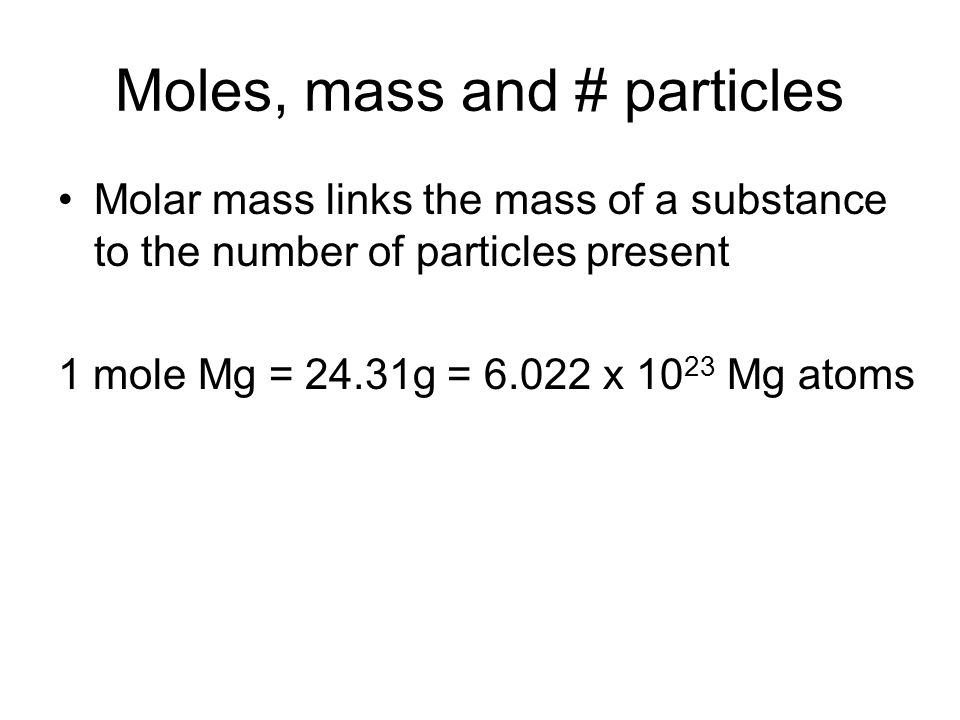 Moles, mass and # particles Molar mass links the mass of a substance to the number of particles present 1 mole Mg = 24.31g = 6.022 x 10 23 Mg atoms