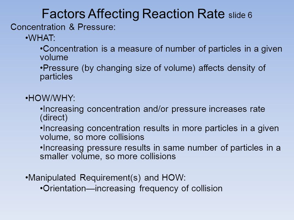 Factors Affecting Reaction Rate slide 6 Concentration & Pressure: WHAT: Concentration is a measure of number of particles in a given volume Pressure (by changing size of volume) affects density of particles HOW/WHY: Increasing concentration and/or pressure increases rate (direct) Increasing concentration results in more particles in a given volume, so more collisions Increasing pressure results in same number of particles in a smaller volume, so more collisions Manipulated Requirement(s) and HOW: Orientation—increasing frequency of collision