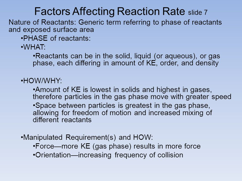 Factors Affecting Reaction Rate slide 7 Nature of Reactants: Generic term referring to phase of reactants and exposed surface area PHASE of reactants: WHAT: Reactants can be in the solid, liquid (or aqueous), or gas phase, each differing in amount of KE, order, and density HOW/WHY: Amount of KE is lowest in solids and highest in gases, therefore particles in the gas phase move with greater speed Space between particles is greatest in the gas phase, allowing for freedom of motion and increased mixing of different reactants Manipulated Requirement(s) and HOW: Force—more KE (gas phase) results in more force Orientation—increasing frequency of collision