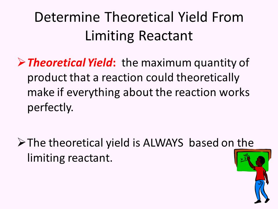 Determine Theoretical Yield From Limiting Reactant  Theoretical Yield: the maximum quantity of product that a reaction could theoretically make if everything about the reaction works perfectly.