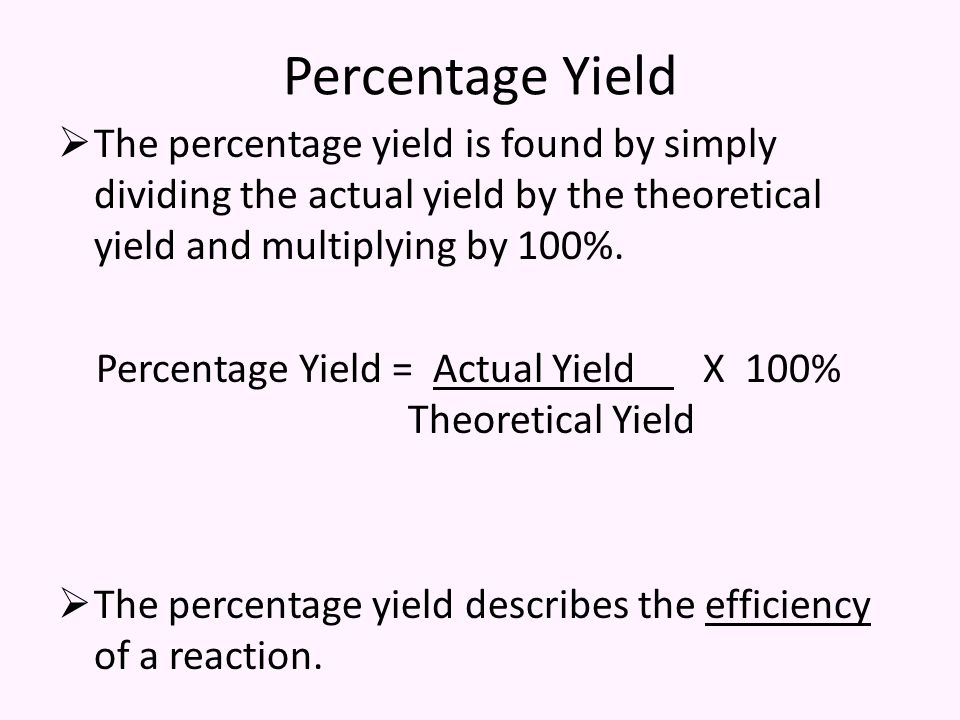 Percentage Yield  The percentage yield is found by simply dividing the actual yield by the theoretical yield and multiplying by 100%.
