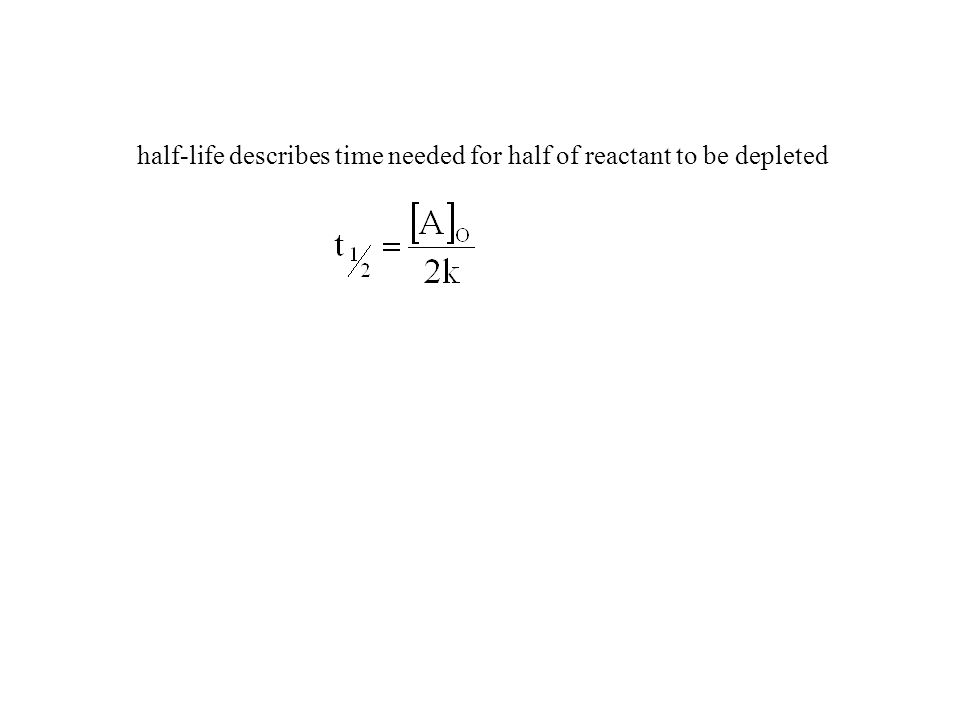 half-life describes time needed for half of reactant to be depleted