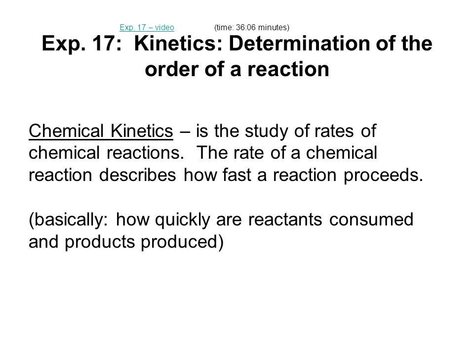Exp. 17: Kinetics: Determination of the order of a reaction Chemical Kinetics – is the study of rates of chemical reactions. The rate of a chemical re