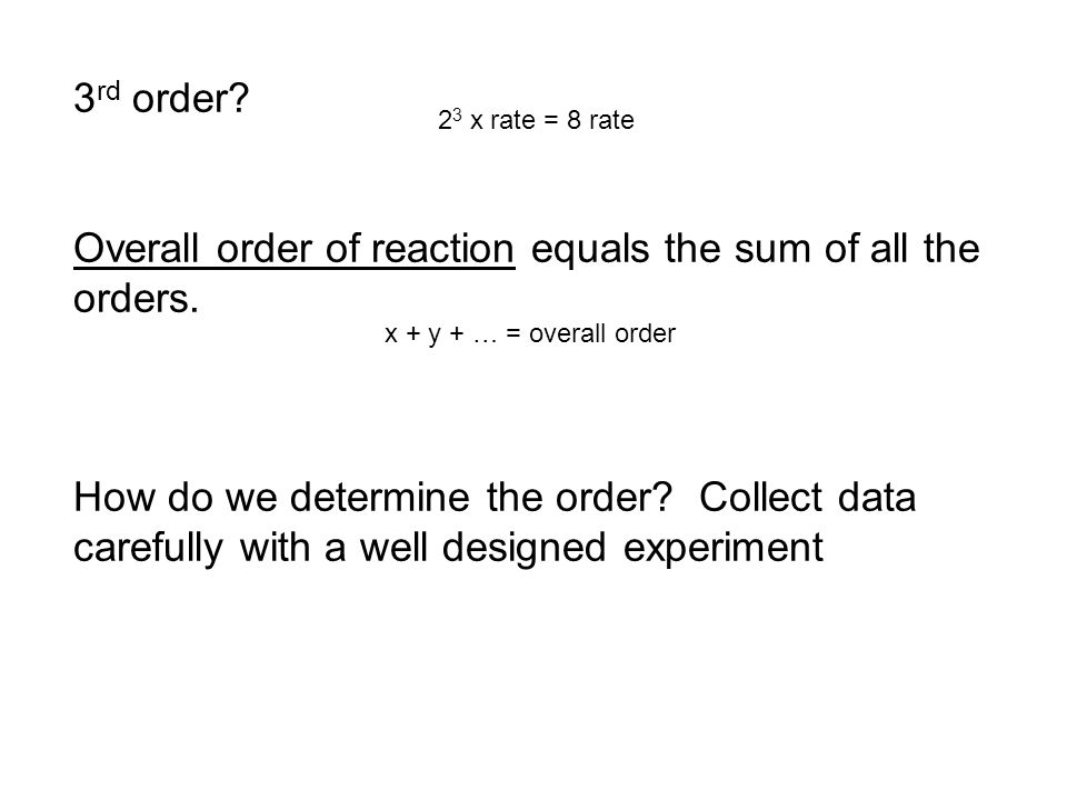 3 rd order? Overall order of reaction equals the sum of all the orders. How do we determine the order? Collect data carefully with a well designed exp