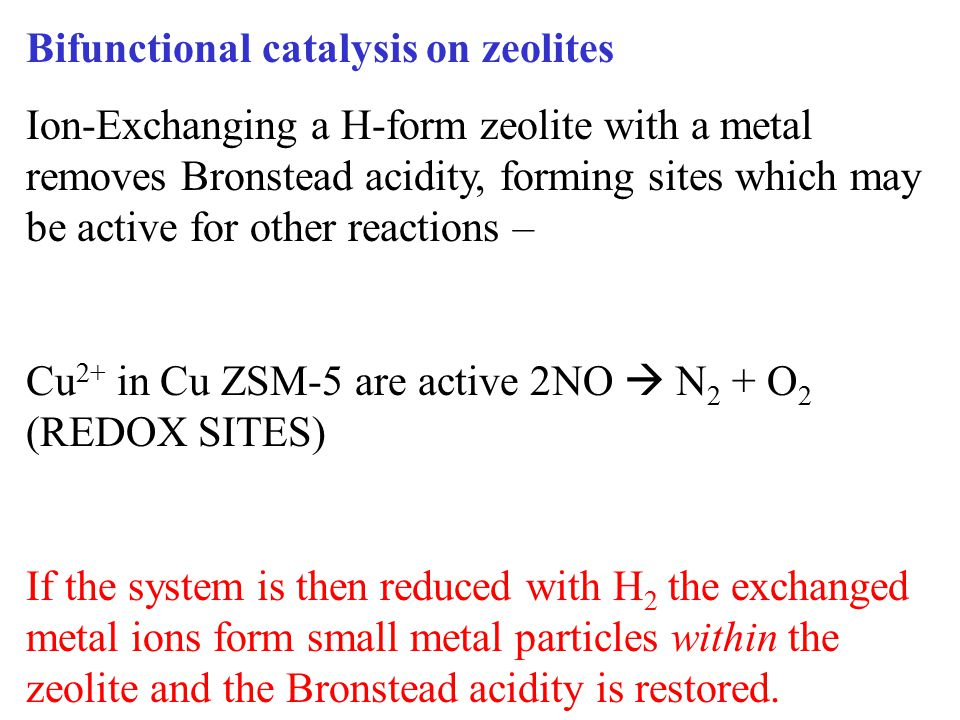 Bifunctional catalysis on zeolites Ion-Exchanging a H-form zeolite with a metal removes Bronstead acidity, forming sites which may be active for other reactions – Cu 2+ in Cu ZSM-5 are active 2NO  N 2 + O 2 (REDOX SITES) If the system is then reduced with H 2 the exchanged metal ions form small metal particles within the zeolite and the Bronstead acidity is restored.