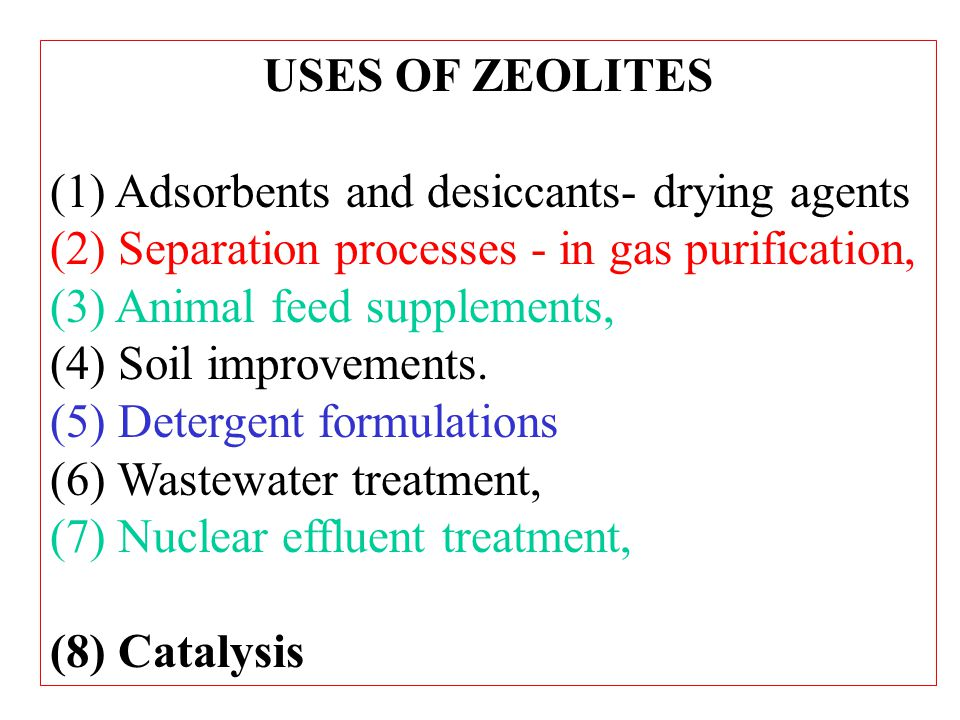 USES OF ZEOLITES (1) Adsorbents and desiccants- drying agents (2) Separation processes - in gas purification, (3) Animal feed supplements, (4) Soil improvements.