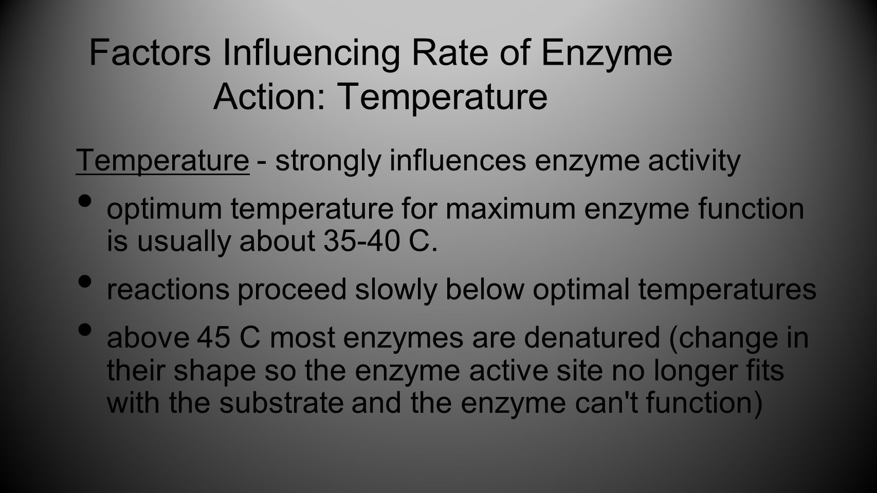 Temperature - strongly influences enzyme activity optimum temperature for maximum enzyme function is usually about 35-40 C. reactions proceed slowly b