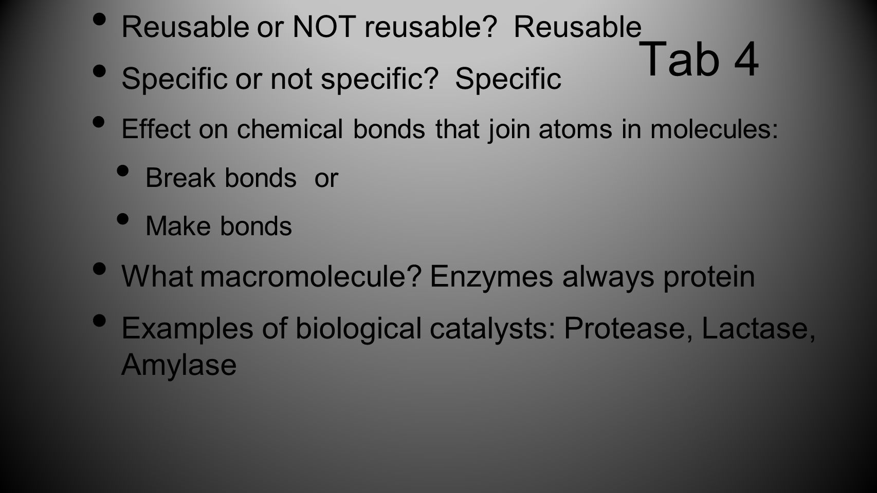 Tab 4 Reusable or NOT reusable? Reusable Specific or not specific? Specific Effect on chemical bonds that join atoms in molecules: Break bonds or Make