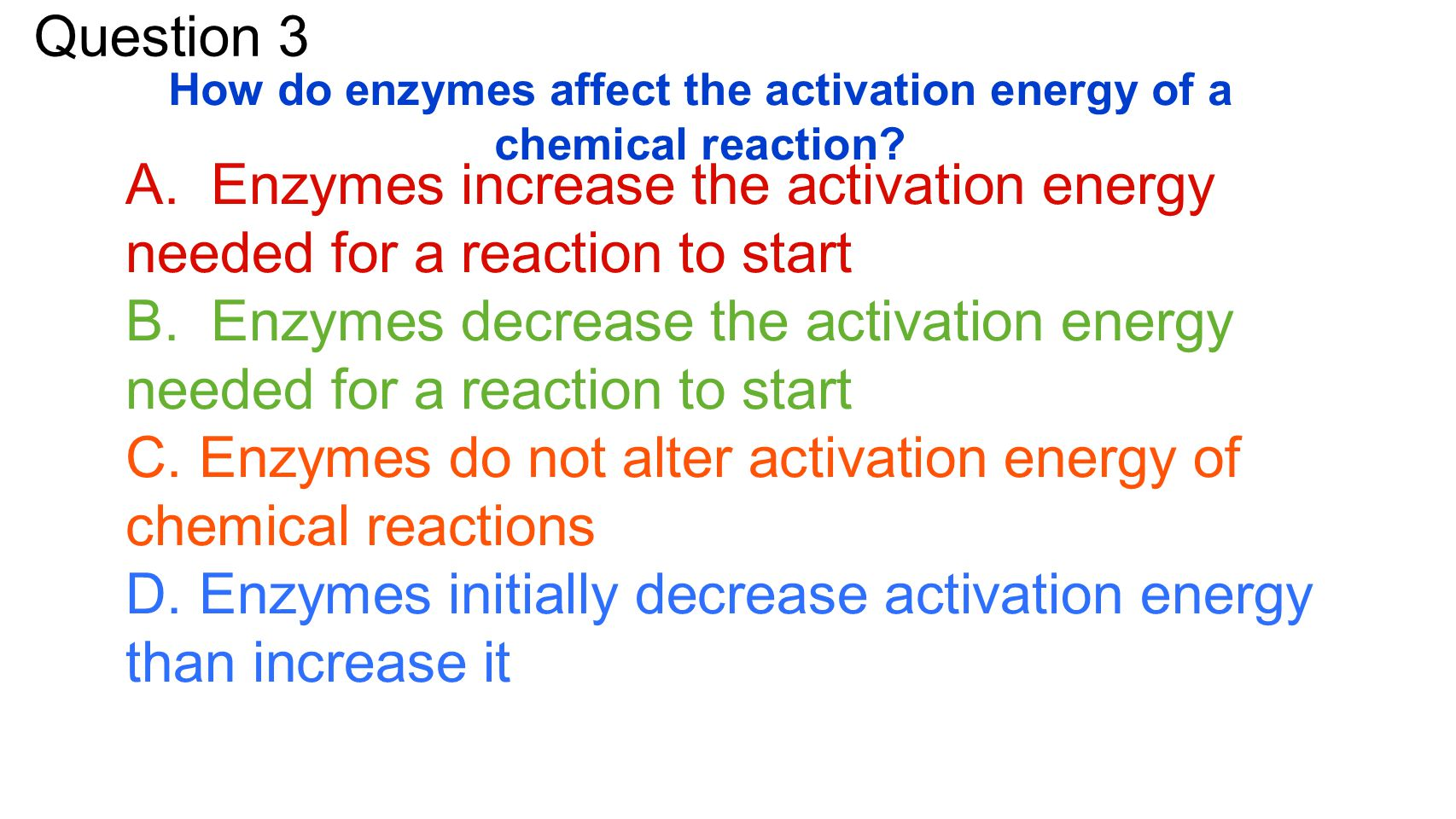 Question 3 How do enzymes affect the activation energy of a chemical reaction.