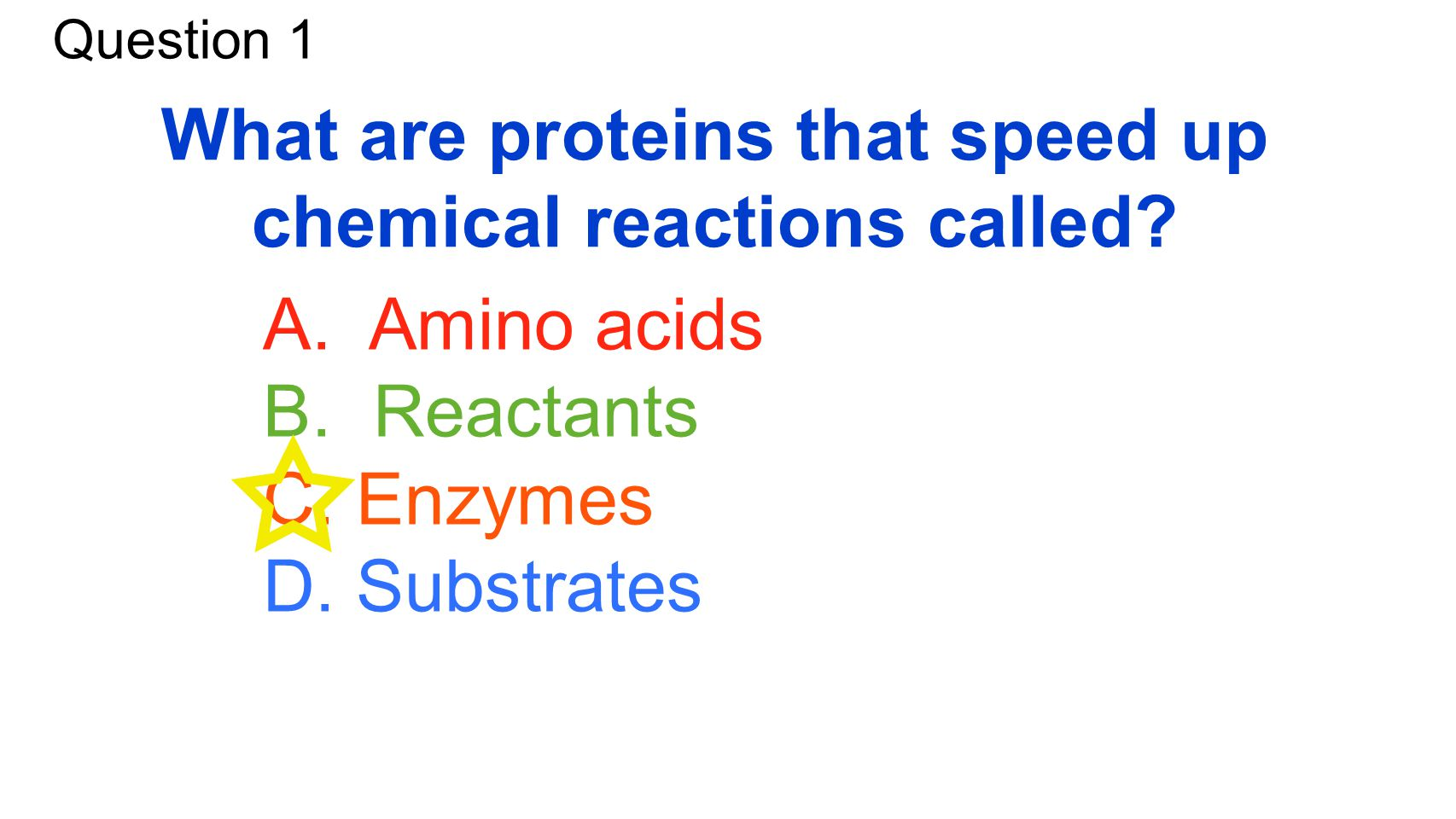 Question 1 What are proteins that speed up chemical reactions called? A. Amino acids B. Reactants C. Enzymes D. Substrates