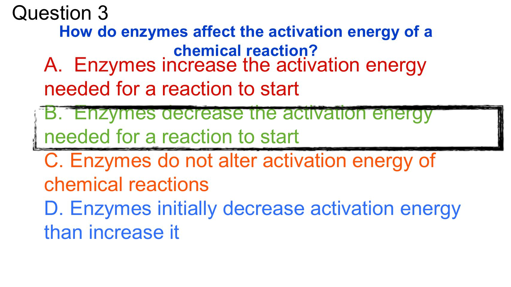 Question 3 How do enzymes affect the activation energy of a chemical reaction? A. Enzymes increase the activation energy needed for a reaction to star