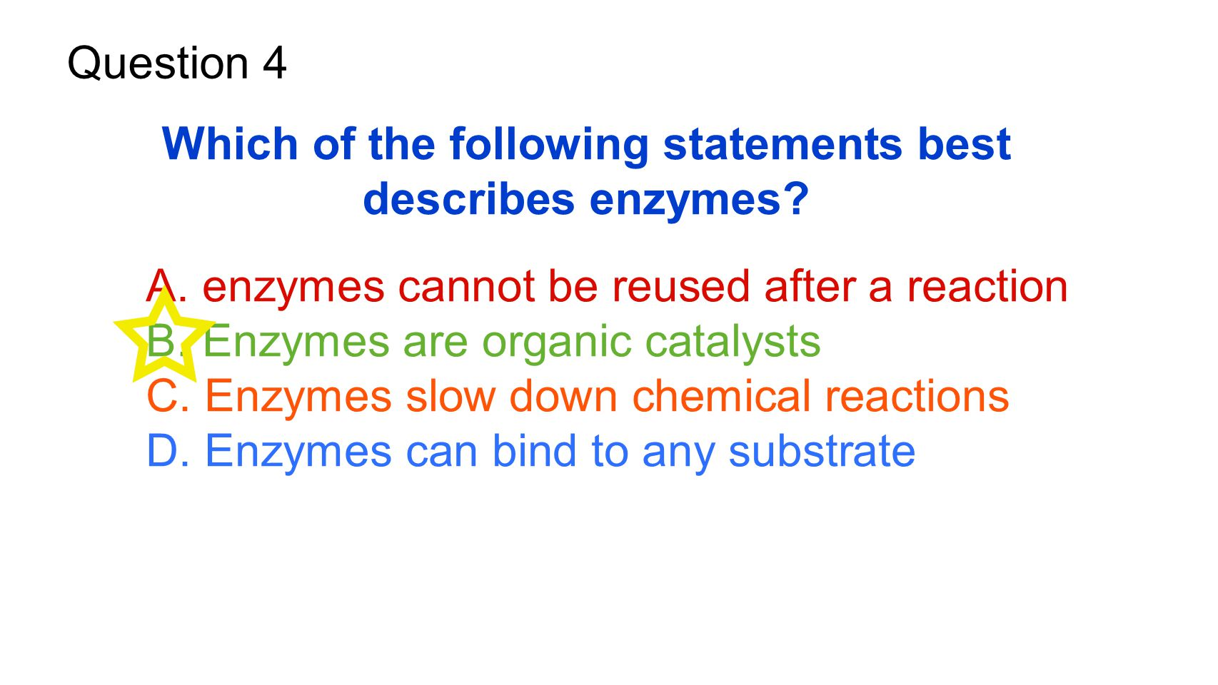 Question 4 Which of the following statements best describes enzymes? A. enzymes cannot be reused after a reaction B. Enzymes are organic catalysts C.