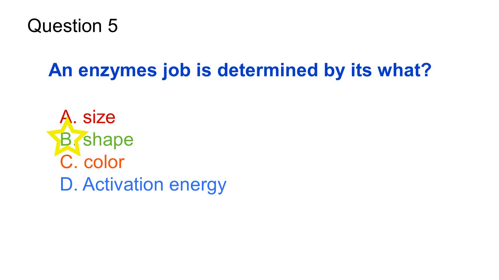 Question 5 An enzymes job is determined by its what? A. size B. shape C. color D. Activation energy