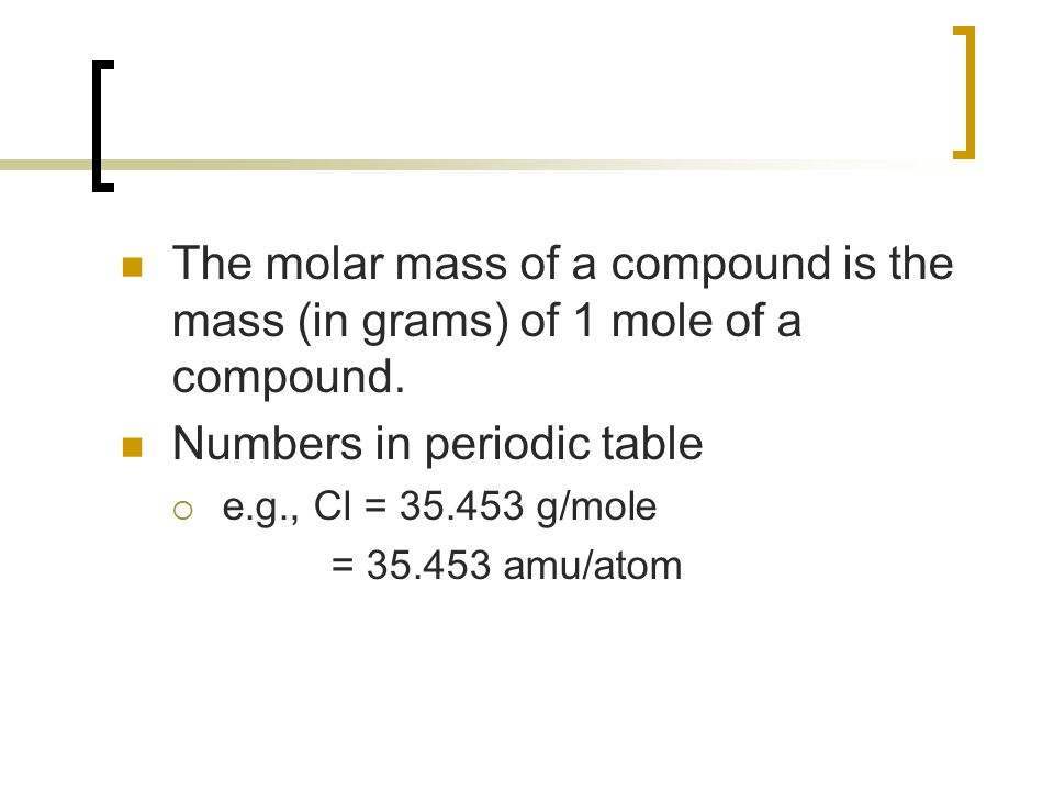The molar mass of a compound is the mass (in grams) of 1 mole of a compound. Numbers in periodic table  e.g., Cl = 35.453 g/mole = 35.453 amu/atom