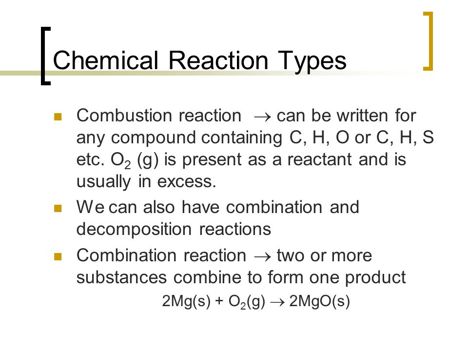 Chemical Reaction Types Combustion reaction  can be written for any compound containing C, H, O or C, H, S etc. O 2 (g) is present as a reactant and