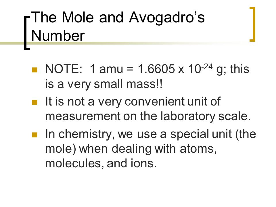 The Mole and Avogadro's Number NOTE: 1 amu = 1.6605 x 10 -24 g; this is a very small mass!! It is not a very convenient unit of measurement on the lab