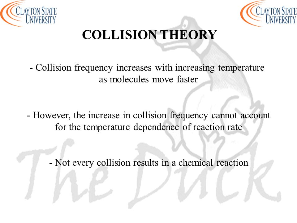 COLLISION THEORY - Collision frequency increases with increasing temperature as molecules move faster - However, the increase in collision frequency c