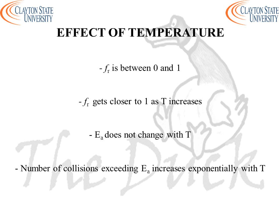 EFFECT OF TEMPERATURE - f r is between 0 and 1 - f r gets closer to 1 as T increases - E a does not change with T - Number of collisions exceeding E a