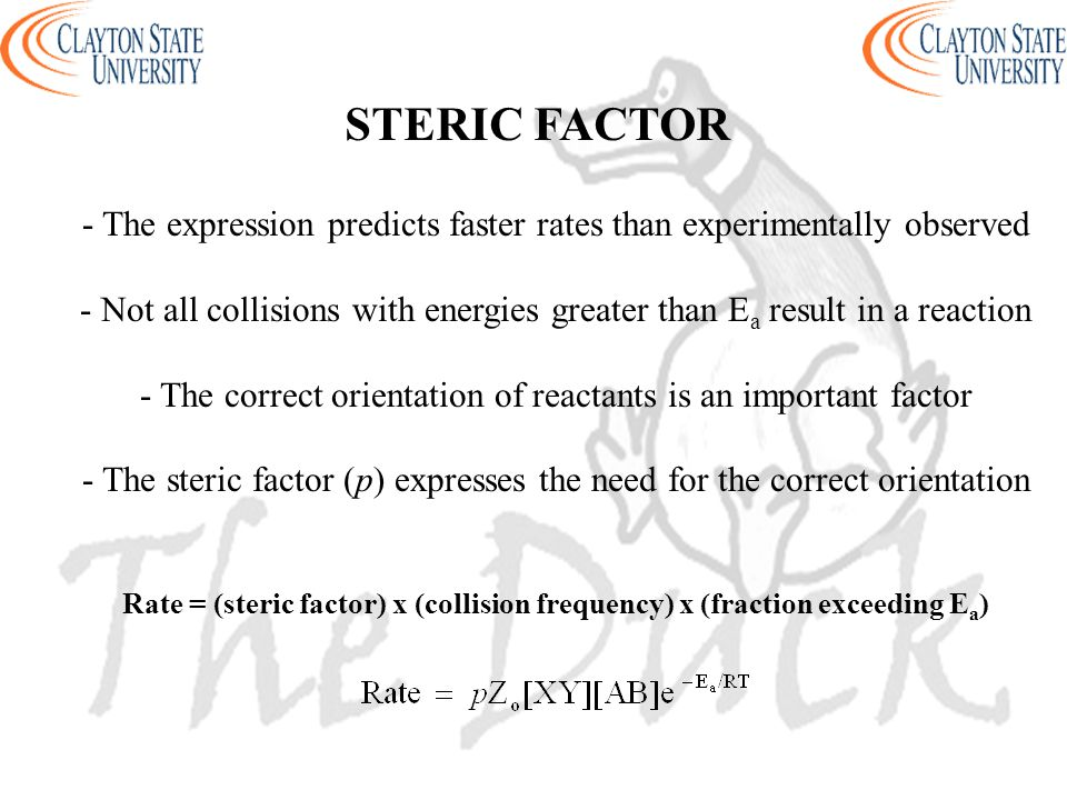 STERIC FACTOR - The expression predicts faster rates than experimentally observed - Not all collisions with energies greater than E a result in a reac