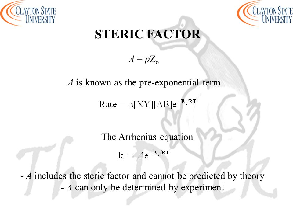 STERIC FACTOR A = pZ o A is known as the pre-exponential term The Arrhenius equation - A includes the steric factor and cannot be predicted by theory