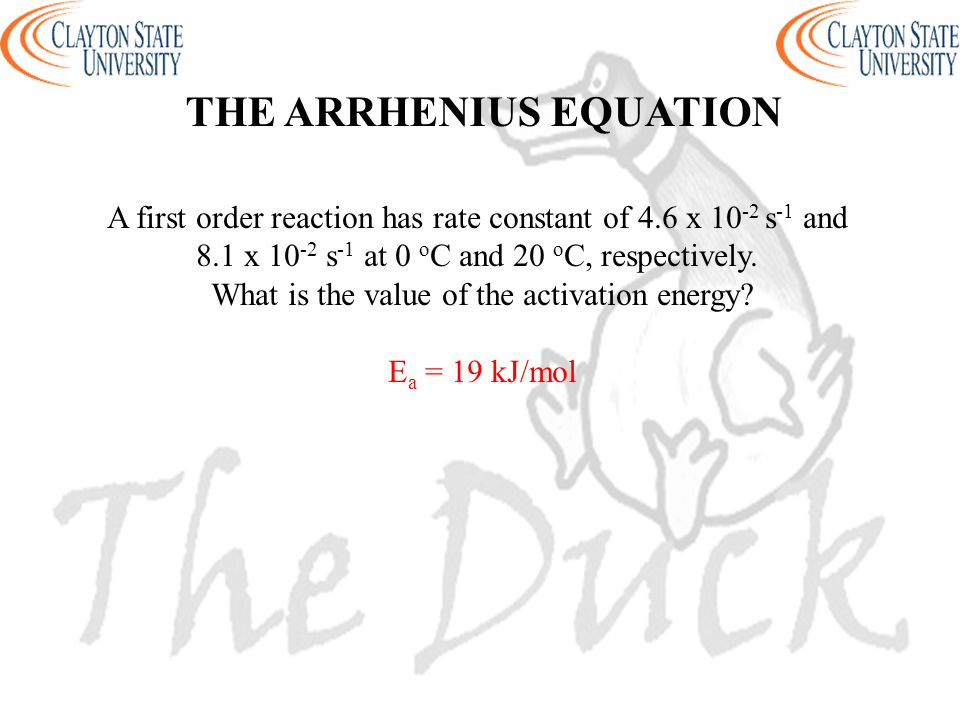THE ARRHENIUS EQUATION A first order reaction has rate constant of 4.6 x 10 -2 s -1 and 8.1 x 10 -2 s -1 at 0 o C and 20 o C, respectively. What is th