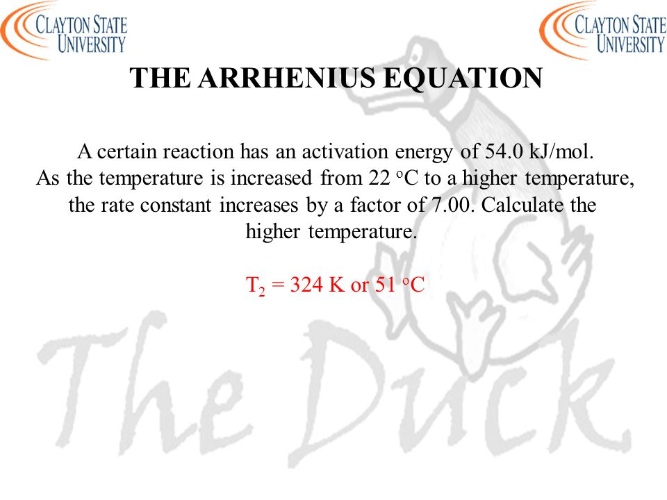 THE ARRHENIUS EQUATION A certain reaction has an activation energy of 54.0 kJ/mol. As the temperature is increased from 22 o C to a higher temperature