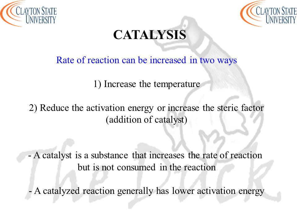 CATALYSIS Rate of reaction can be increased in two ways 1) Increase the temperature 2) Reduce the activation energy or increase the steric factor (add