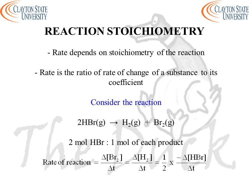 - Rate depends on stoichiometry of the reaction - Rate is the ratio of rate of change of a substance to its coefficient Consider the reaction 2HBr(g)