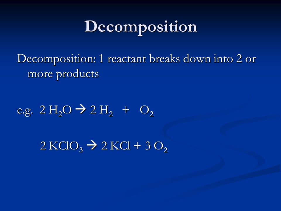 Decomposition Decomposition: 1 reactant breaks down into 2 or more products e.g.