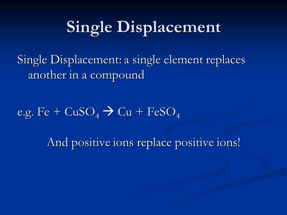 Single Displacement Single Displacement: a single element replaces another in a compound e.g.
