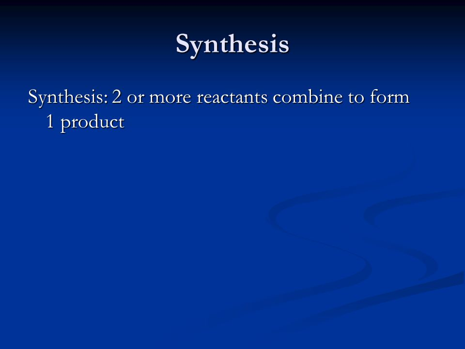 Synthesis Synthesis: 2 or more reactants combine to form 1 product
