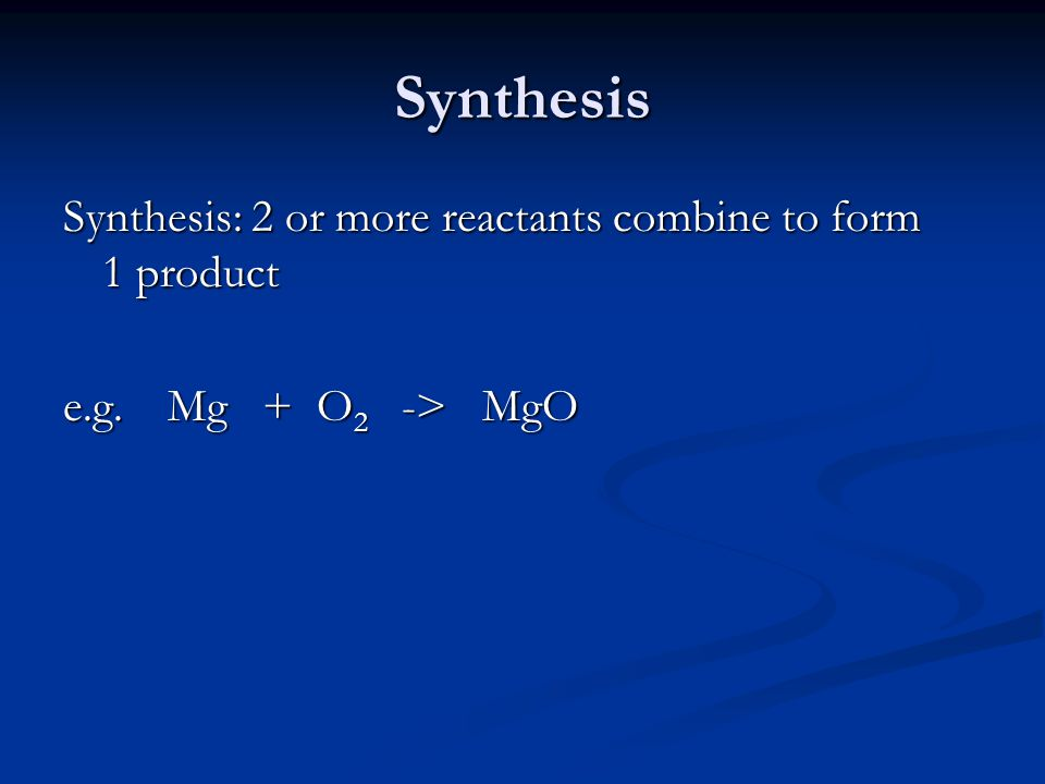Synthesis Synthesis: 2 or more reactants combine to form 1 product e.g. 2Mg + O 2 -> 2 MgO
