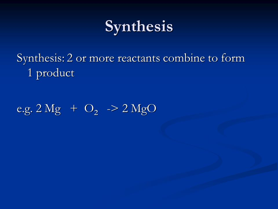 Synthesis Synthesis: 2 or more reactants combine to form 1 product e.g.
