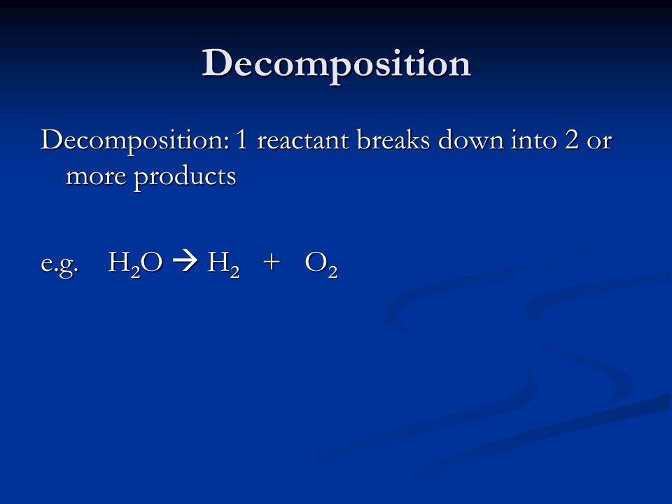Decomposition e.g. H 2 O  H 2 + O 2