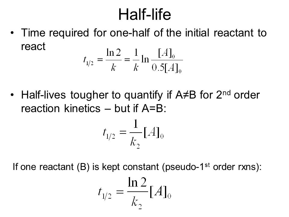 Half-life Time required for one-half of the initial reactant to react Half-lives tougher to quantify if A≠B for 2 nd order reaction kinetics – but if A=B: If one reactant (B) is kept constant (pseudo-1 st order rxns):