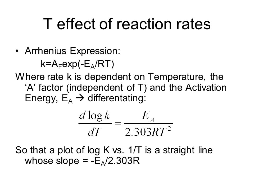 T effect of reaction rates Arrhenius Expression: k=A F exp(-E A /RT) Where rate k is dependent on Temperature, the 'A' factor (independent of T) and the Activation Energy, E A  differentating: So that a plot of log K vs.