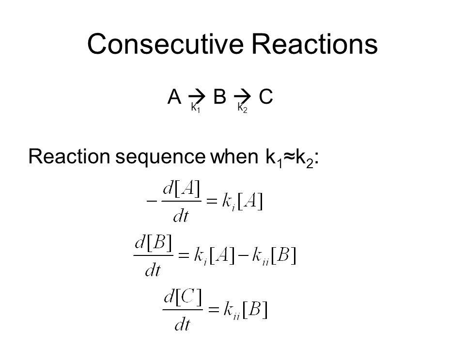 Consecutive Reactions A  B  C Reaction sequence when k 1 ≈k 2 : k1k1 k2k2